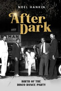 After Dark: Birth of the Disco Dance Party by Noel Hankin